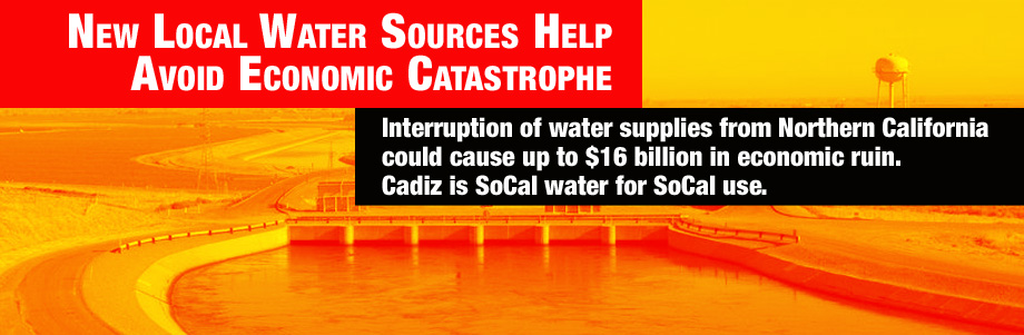 New local water sources help avoid economic catastrophe. Interuption of water supplies from Northern California could case up to $16 billion in economic ruin. CADIZ is SoCal water for SoCal use